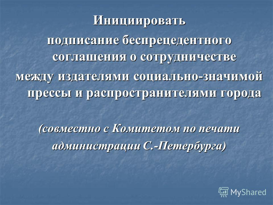 Инициировать подписание беспрецедентного соглашения о сотрудничестве между издателями социально-значимой прессы и распространителями города (совместно с Комитетом по печати администрации С.-Петербурга)