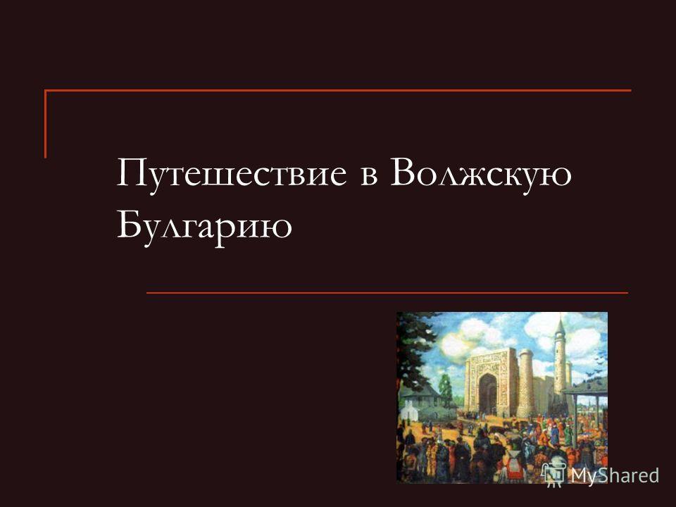 Путешествие в Волжскую Булгарию