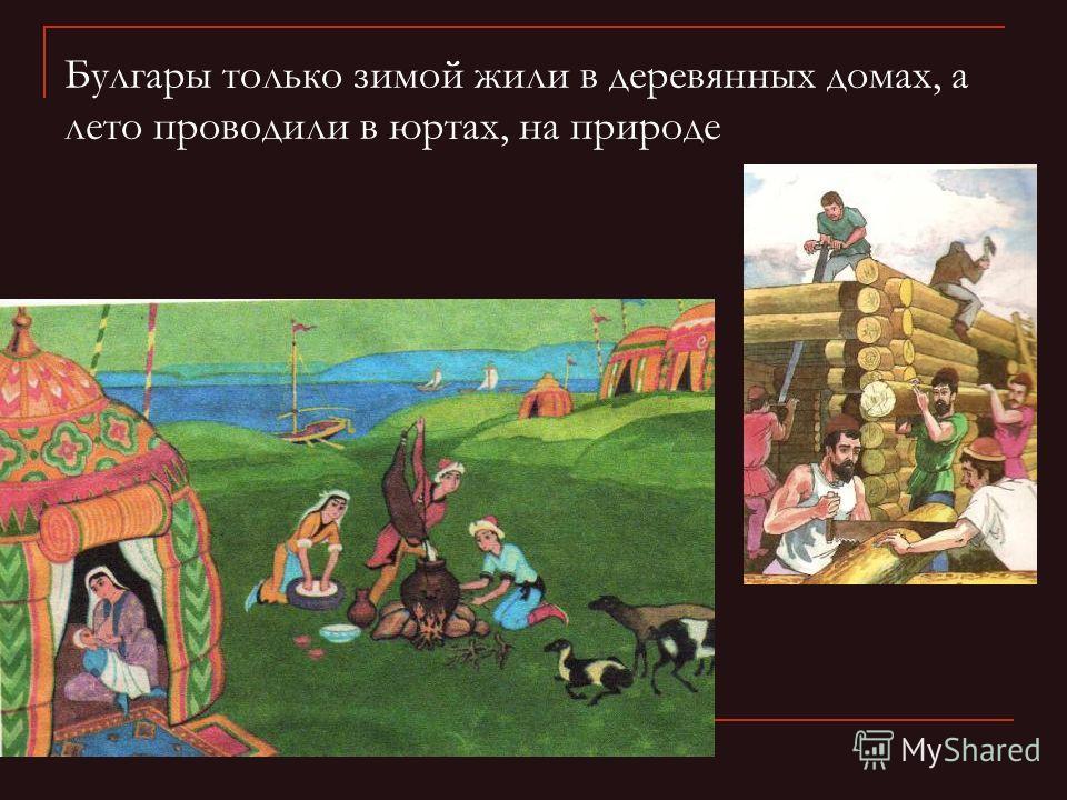 Булгары только зимой жили в деревянных домах, а лето проводили в юртах, на природе