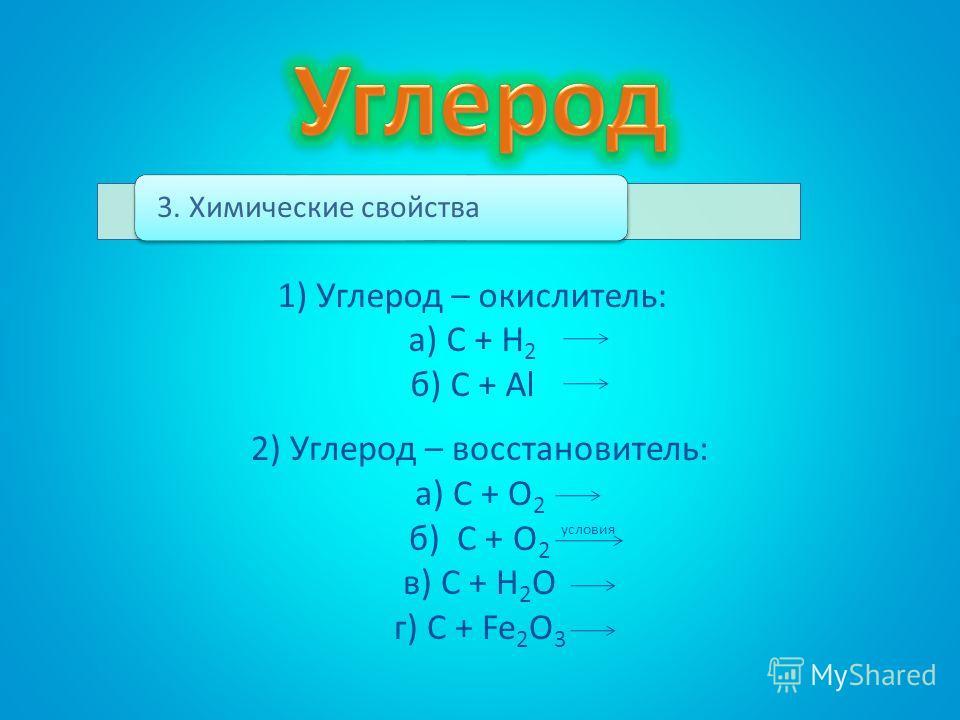 3. Химические свойства 1) Углерод – окислитель: а) С + Н 2 б) С + Al 2) Углерод – восстановитель: а) С + О 2 б) С + О 2 в) С + Н 2 О г) С + Fe 2 O 3 условия
