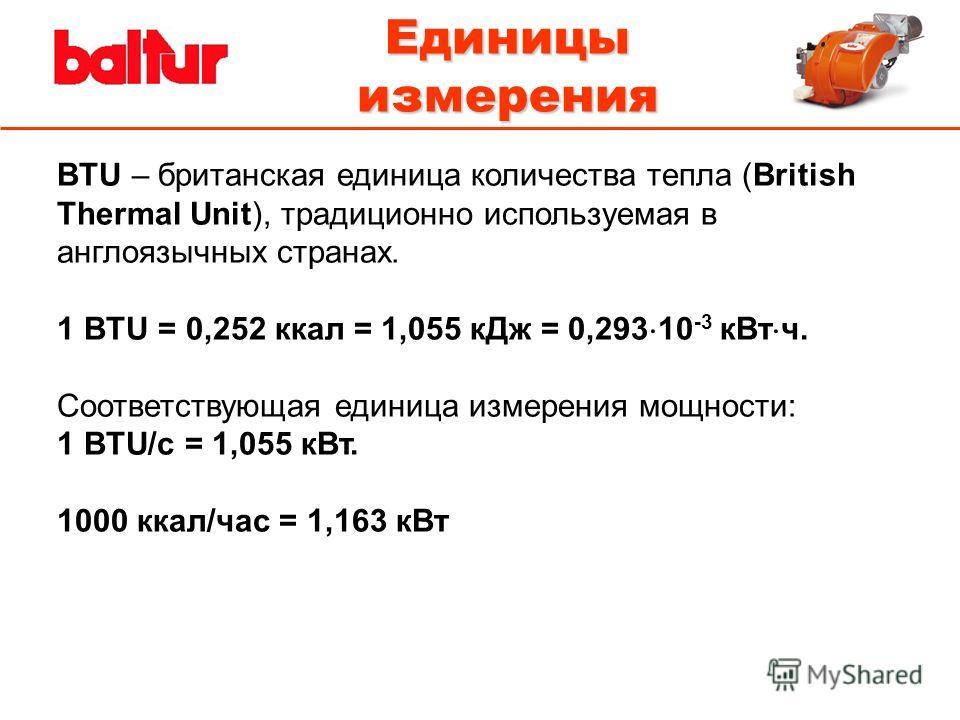 Единицы измерения BTU – британская единица количества тепла (British Thermal Unit), традиционно используемая в англоязычных странах. 1 BTU = 0,252 ккал = 1,055 кДж = 0,293 10 -3 кВт ч. Соответствующая единица измерения мощности: 1 BTU/с = 1,055 кВт.