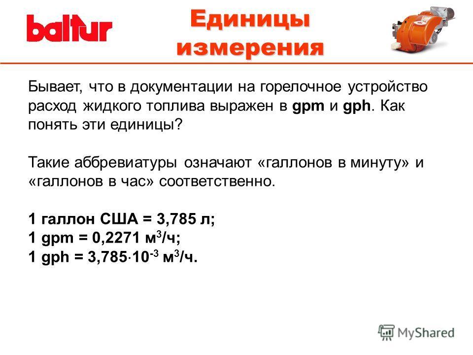 Единицы измерения Бывает, что в документации на горелочное устройство расход жидкого топлива выражен в gpm и gph. Как понять эти единицы? Такие аббревиатуры означают «галлонов в минуту» и «галлонов в час» соответственно. 1 галлон США = 3,785 л; 1 gpm