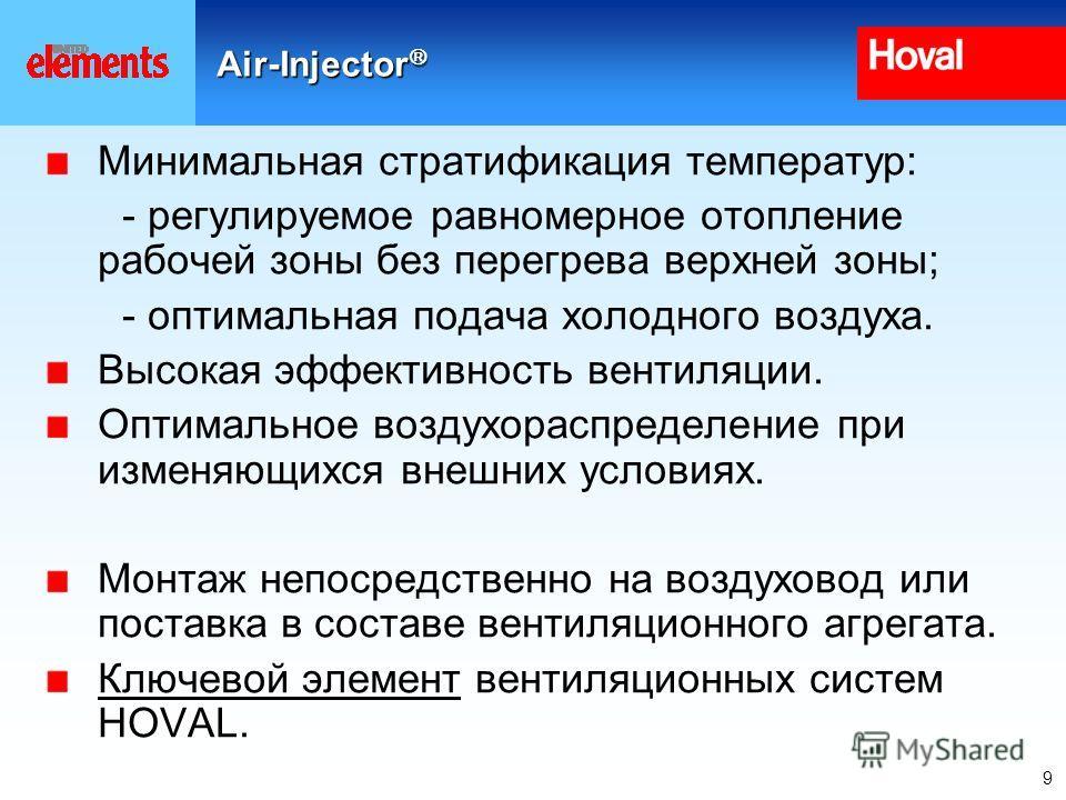 9 Air-Injector Air-Injector Минимальная стратификация температур: - регулируемое равномерное отопление рабочей зоны без перегрева верхней зоны; - оптимальная подача холодного воздуха. Высокая эффективность вентиляции. Оптимальное воздухораспределение