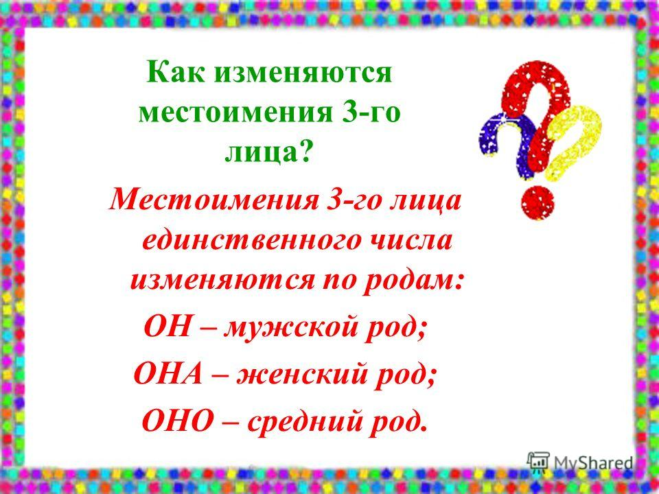 Как изменяются местоимения 3-го лица? Местоимения 3-го лица единственного числа изменяются по родам: ОН – мужской род; ОНА – женский род; ОНО – средний род.