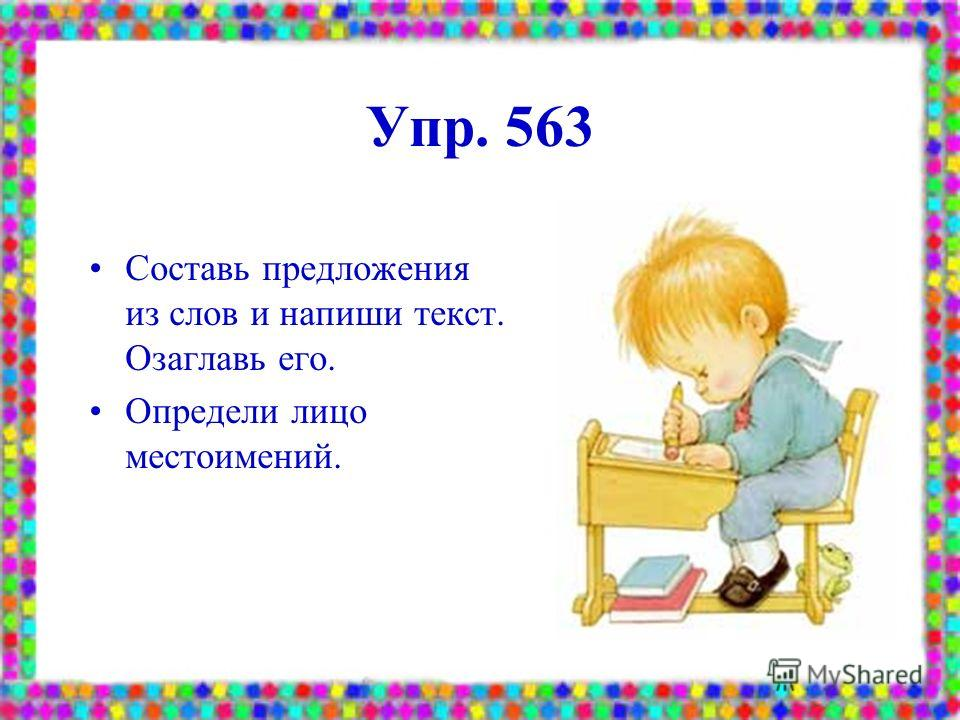 Упр. 563 Составь предложения из слов и напиши текст. Озаглавь его. Определи лицо местоимений.