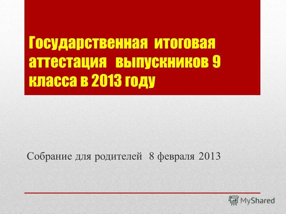 Государственная итоговая аттестация выпускников 9 класса в 2013 году Собрание для родителей 8 февраля 2013