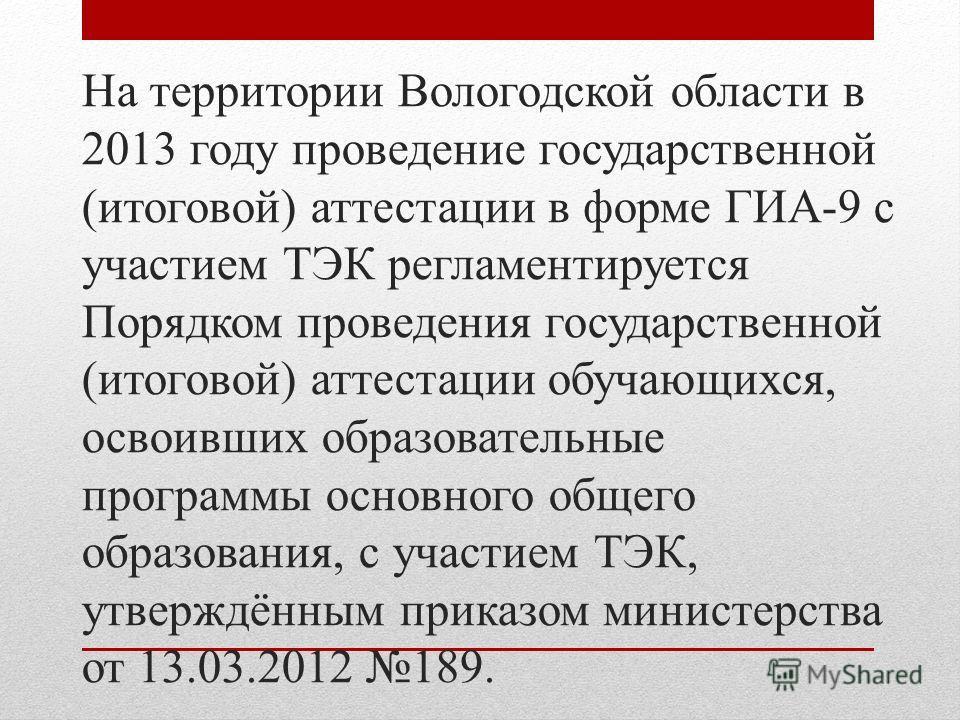 На территории Вологодской области в 2013 году проведение государственной (итоговой) аттестации в форме ГИА-9 с участием ТЭК регламентируется Порядком проведения государственной (итоговой) аттестации обучающихся, освоивших образовательные программы ос