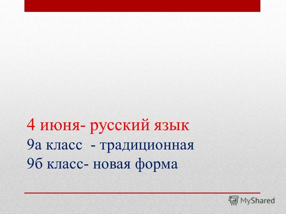 4 июня- русский язык 9а класс - традиционная 9б класс- новая форма