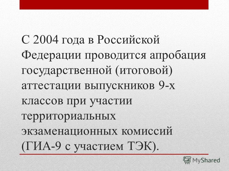 С 2004 года в Российской Федерации проводится апробация государственной (итоговой) аттестации выпускников 9-х классов при участии территориальных экзаменационных комиссий (ГИА-9 с участием ТЭК).