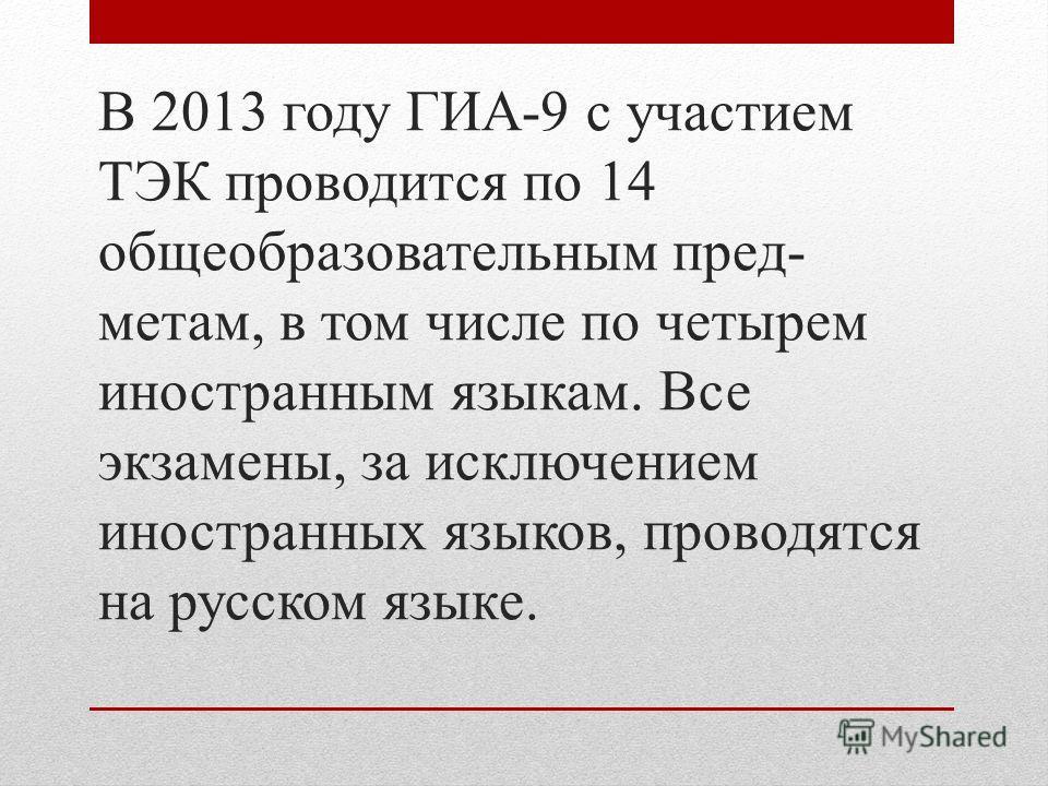 В 2013 году ГИА-9 с участием ТЭК проводится по 14 общеобразовательным пред- метам, в том числе по четырем иностранным языкам. Все экзамены, за исключением иностранных языков, проводятся на русском языке.