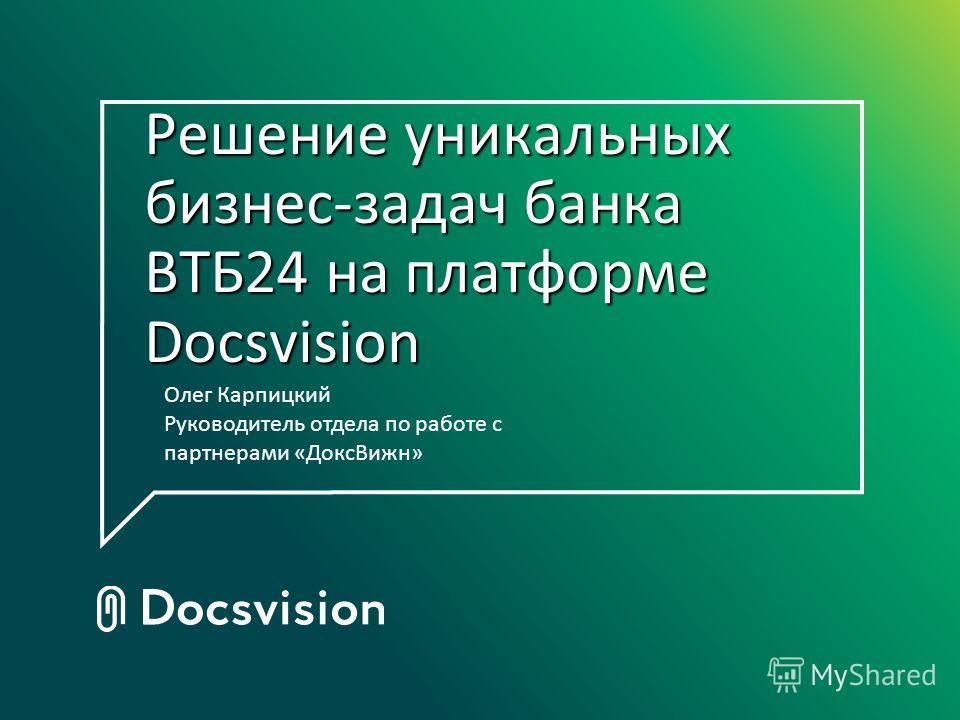 Решение уникальных бизнес-задач банка ВТБ24 на платформе Docsvision Олег Карпицкий Руководитель отдела по работе с партнерами «ДоксВижн»