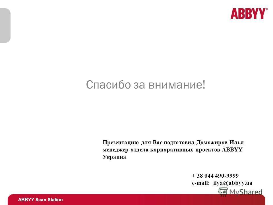 ABBYY Scan Station Спасибо за внимание! Презентацию для Вас подготовил Доможиров Илья менеджер отдела корпоративных проектов ABBYY Украина + 38 044 490-9999 e-mail: ilya@abbyy.ua