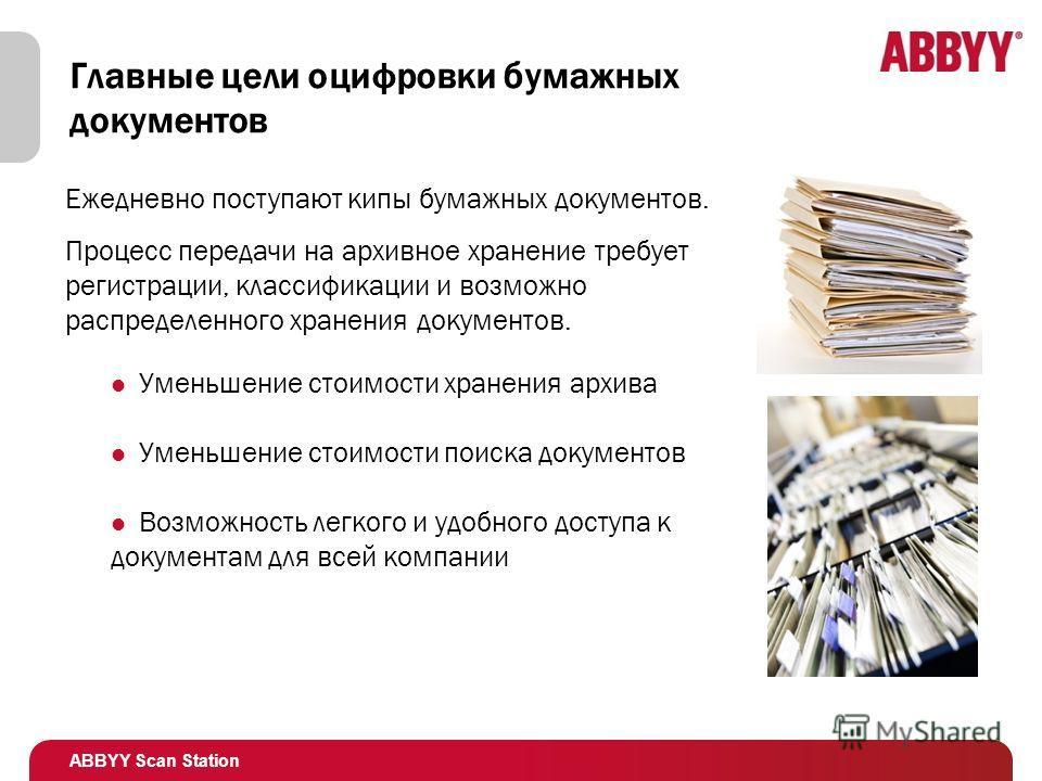 ABBYY Scan Station Главные цели оцифровки бумажных документов Уменьшение стоимости хранения архива Уменьшение стоимости поиска документов Возможность легкого и удобного доступа к документам для всей компании Ежедневно поступают кипы бумажных документ