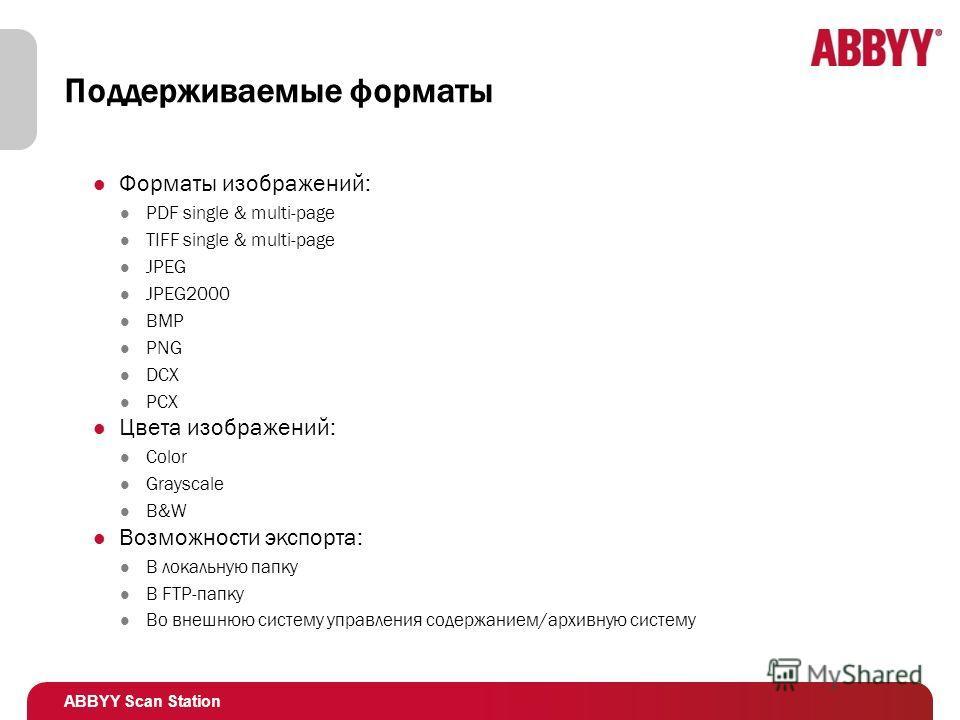 ABBYY Scan Station Поддерживаемые форматы Форматы изображений: PDF single & multi-page TIFF single & multi-page JPEG JPEG2000 BMP PNG DCX PCX Цвета изображений: Color Grayscale B&W Возможности экспорта: В локальную папку В FTP-папку Во внешнюю систем