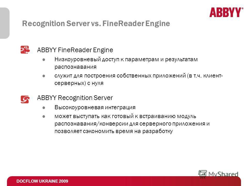 DOCFLOW UKRAINE 2009 Recognition Server vs. FineReader Engine ABBYY FineReader Engine Низкоуровневый доступ к параметрам и результатам распознавания служит для построения собственных приложений (в т.ч. клиент- серверных) с нуля ABBYY Recognition Serv