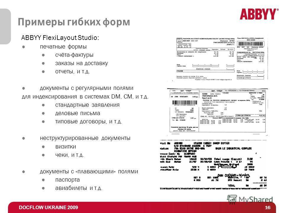DOCFLOW UKRAINE 2009 16 Примеры гибких форм ABBYY FlexiLayout Studio: печатные формы счёта-фактуры заказы на доставку отчеты, и т.д. документы с регулярными полями для индексирования в системах DM, CM, и т.д. стандартные заявления деловые письма типо