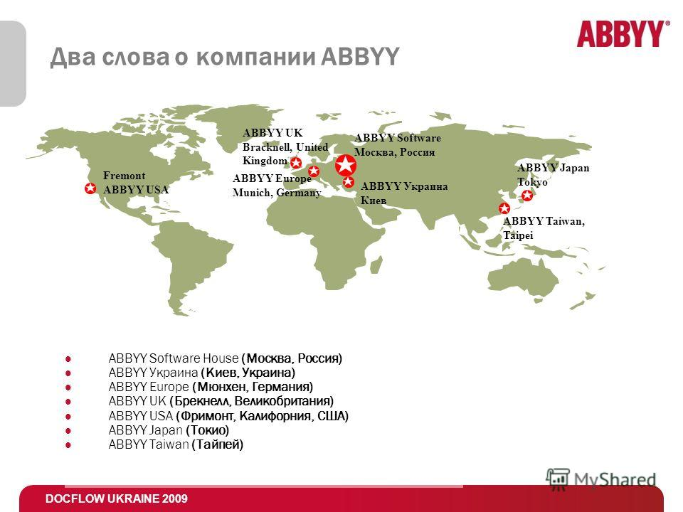 DOCFLOW UKRAINE 2009 Два слова о компании ABBYY Fremont ABBYY USA ABBYY Украина Киев ABBYY Japan Tokyo ABBYY Software Москва, Россия ABBYY Europe Munich, Germany ABBYY Software House (Москва, Россия) ABBYY Украина (Киев, Украина) ABBYY Europe (Мюнхен