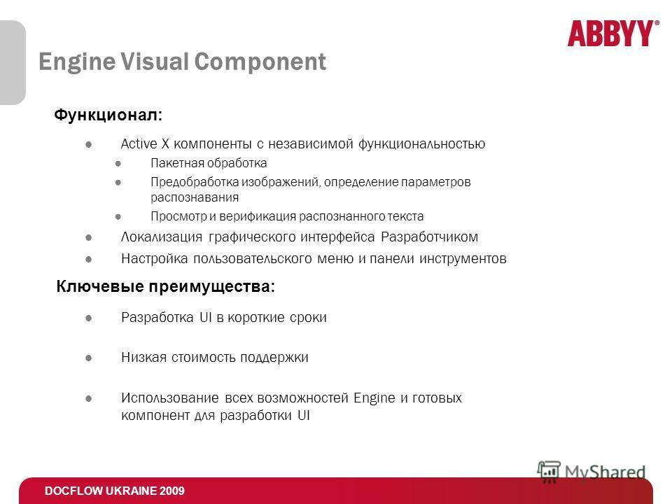 DOCFLOW UKRAINE 2009 Engine Visual Component Active X компоненты с независимой функциональностью Пакетная обработка Предобработка изображений, определение параметров распознавания Просмотр и верификация распознанного текста Локализация графического и