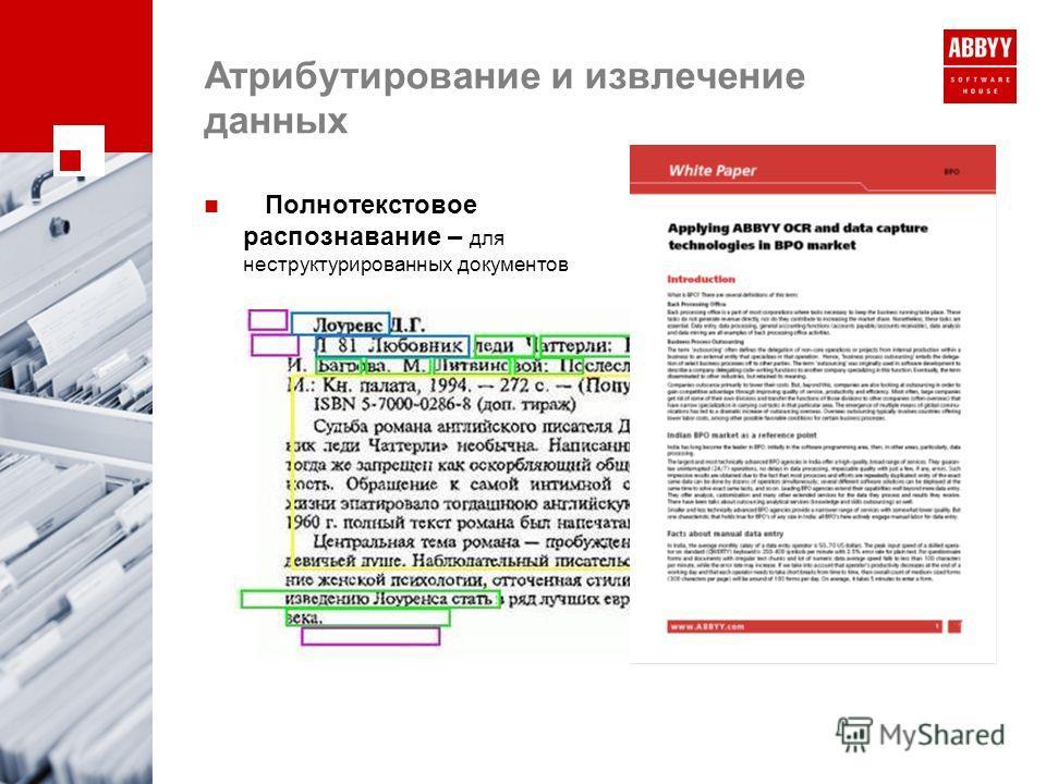 Атрибутирование и извлечение данных Полнотекстовое распознавание – для неструктурированных документов