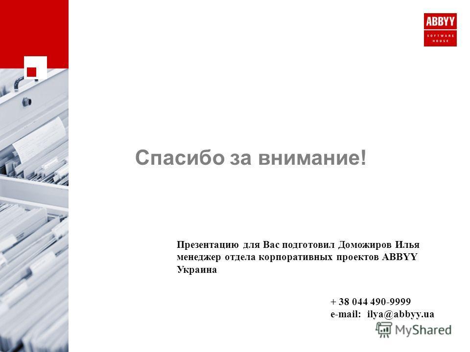 Спасибо за внимание! Презентацию для Вас подготовил Доможиров Илья менеджер отдела корпоративных проектов ABBYY Украина + 38 044 490-9999 e-mail: ilya@abbyy.ua
