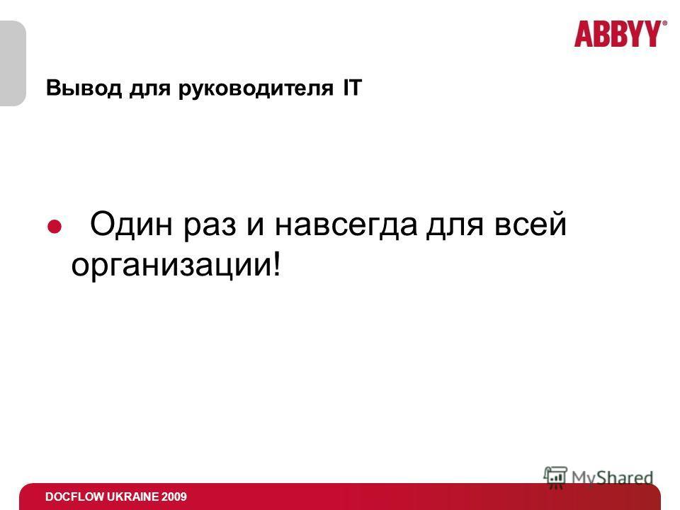 DOCFLOW UKRAINE 2009 Вывод для руководителя IT Один раз и навсегда для всей организации!