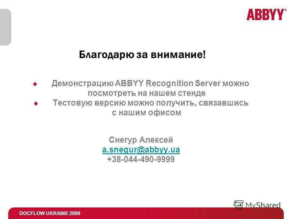 DOCFLOW UKRAINE 2009 Благодарю за внимание! Демонстрацию ABBYY Recognition Server можно посмотреть на нашем стенде Тестовую версию можно получить, связавшись с нашим офисом Снегур Алексей a.snegur@abbyy.ua +38-044-490-9999