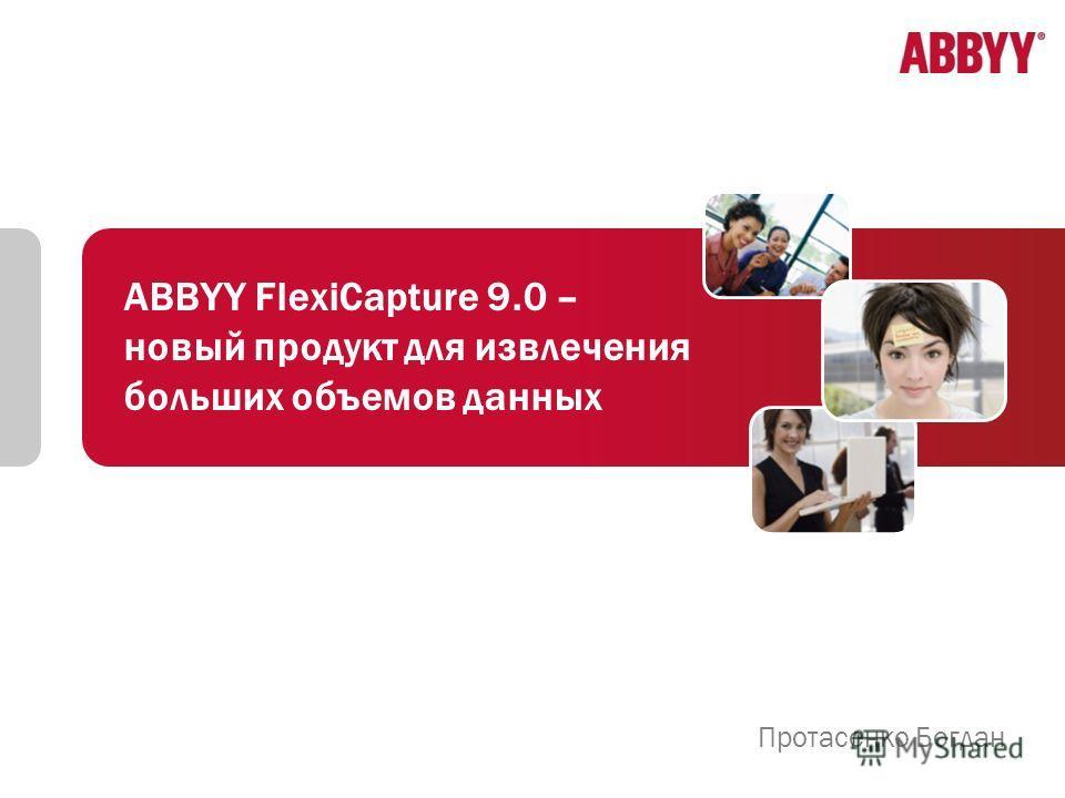 ABBYY FlexiCapture 9.0 – новый продукт для извлечения больших объемов данных Протасенко Богдан