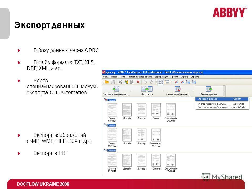 DOCFLOW UKRAINE 2009 Экспорт данных В базу данных через ODBC В файл формата TXT, XLS, DBF, XML и др. Через специализированный модуль экспорта OLE Automation Экспорт изображений (BMP, WMF, TIFF, PCX и др.) Экспорт в PDF