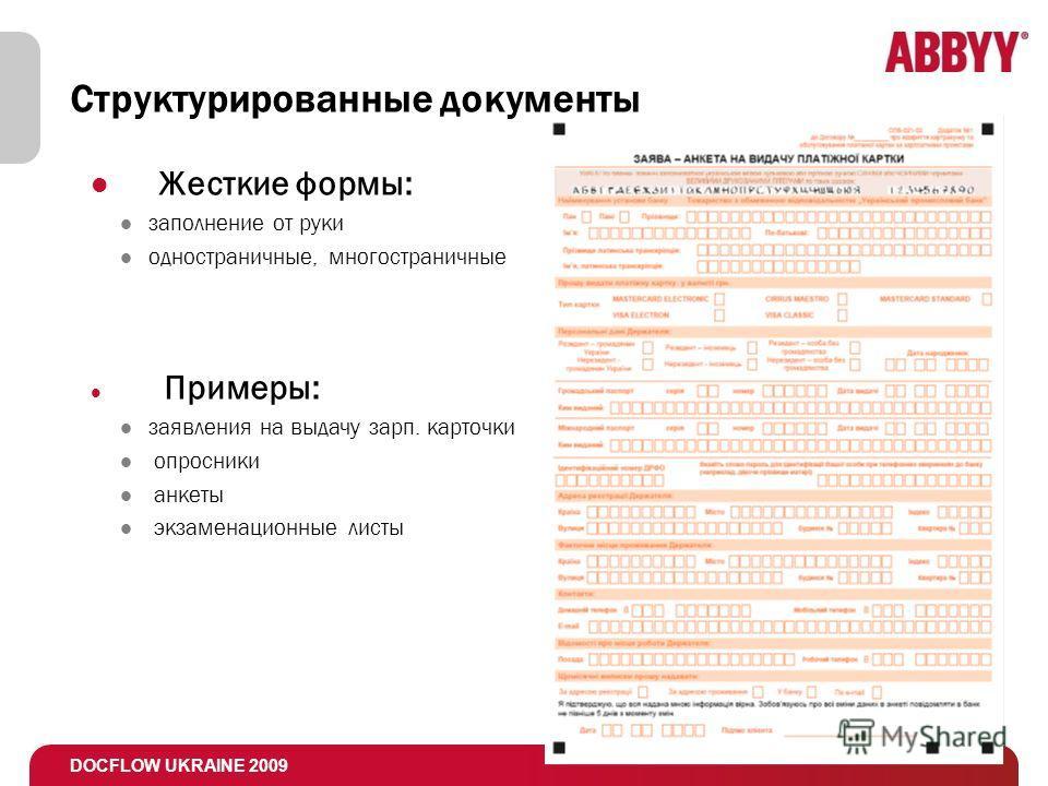 DOCFLOW UKRAINE 2009 Структурированные документы Жесткие формы: заполнение от руки одностраничные, многостраничные Примеры: заявления на выдачу зарп. карточки опросники анкеты экзаменационные листы