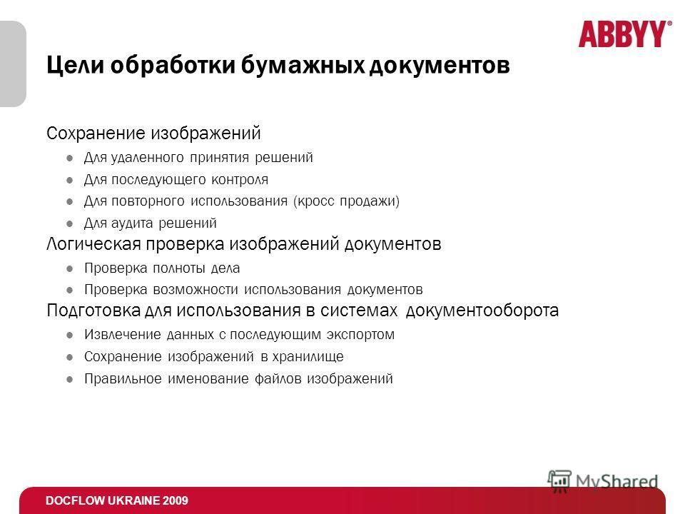 DOCFLOW UKRAINE 2009 Цели обработки бумажных документов Сохранение изображений Для удаленного принятия решений Для последующего контроля Для повторного использования (кросс продажи) Для аудита решений Логическая проверка изображений документов Провер