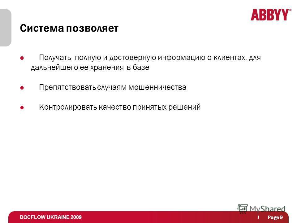 DOCFLOW UKRAINE 2009 l Page 9 Система позволяет Получать полную и достоверную информацию о клиентах, для дальнейшего ее хранения в базе Препятствовать случаям мошенничества Контролировать качество принятых решений