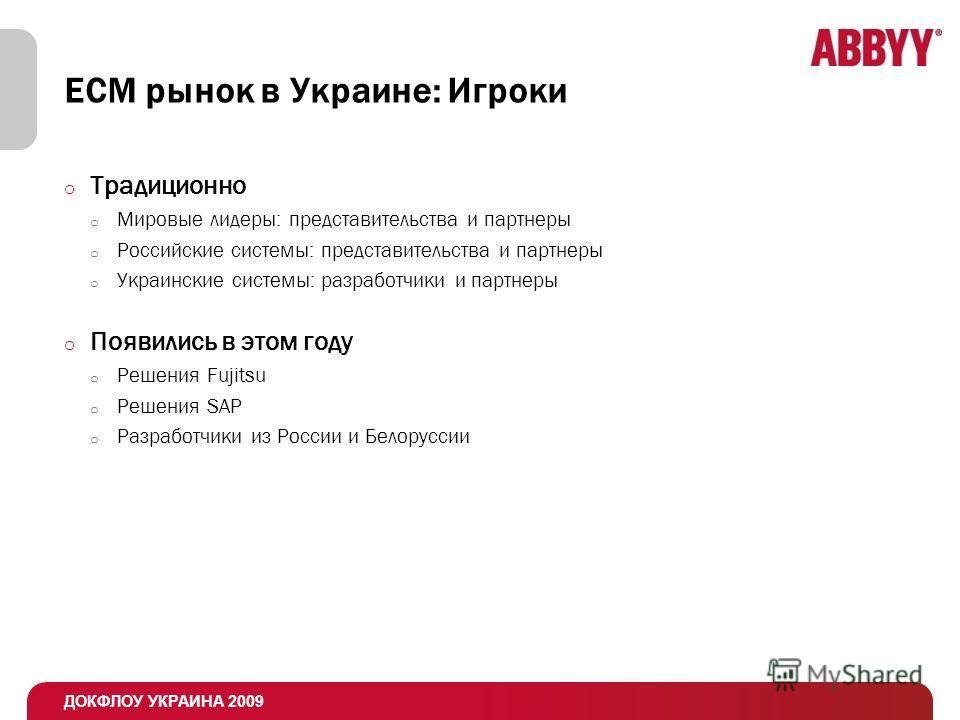 ДОКФЛОУ УКРАИНА 2009 ЕСМ рынок в Украине: Игроки o Традиционно o Мировые лидеры: представительства и партнеры o Российские системы: представительства и партнеры o Украинские системы: разработчики и партнеры o Появились в этом году o Решения Fujitsu o