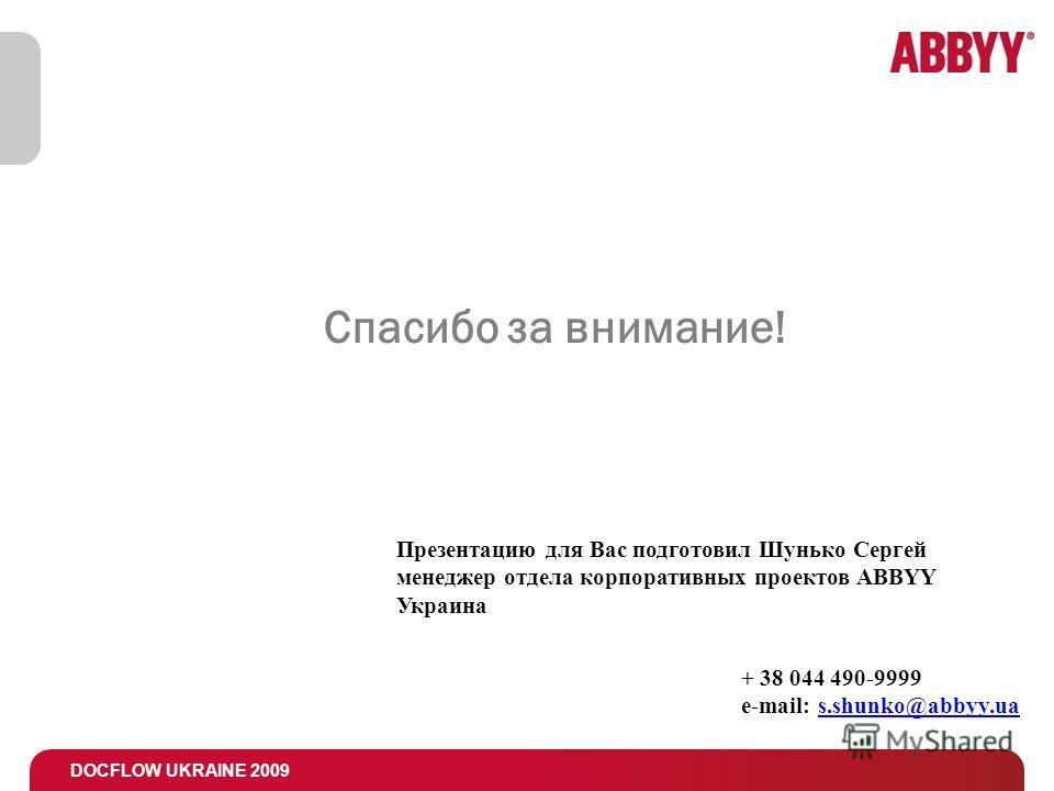 DOCFLOW UKRAINE 2009 Спасибо за внимание! Презентацию для Вас подготовил Шунько Сергей менеджер отдела корпоративных проектов ABBYY Украина + 38 044 490-9999 e-mail: s.shunko@abbyy.ua