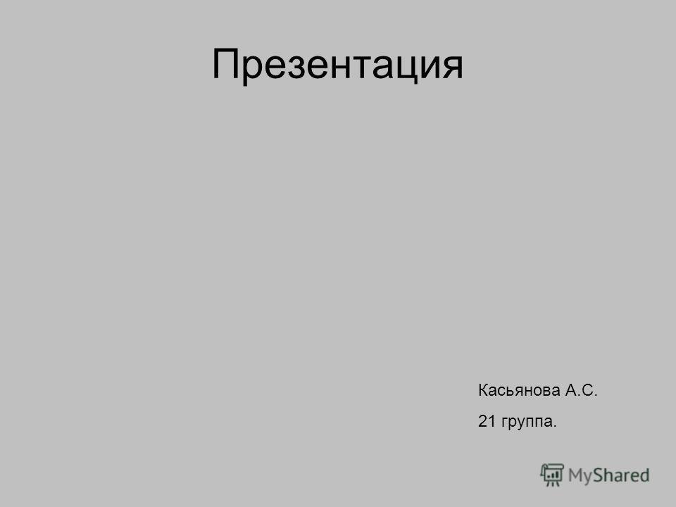Презентация Касьянова А.С. 21 группа.