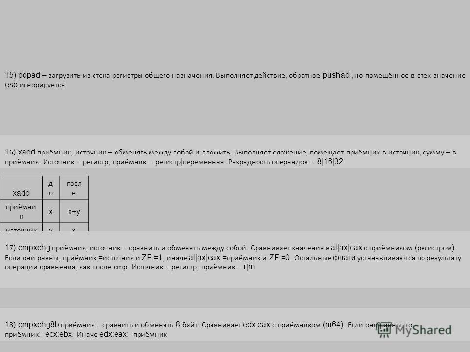 15) popad – загрузить из стека регистры общего назначения. Выполняет действие, обратное pushad, но помещённое в стек значение esp игнорируется 1 6 ) xadd приёмник, источник – обменять между собой и сложить. Выполняет сложение, помещает приёмник в ист