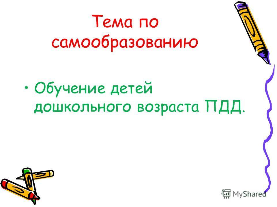 Тема по самообразованию Обучение детей дошкольного возраста ПДД.