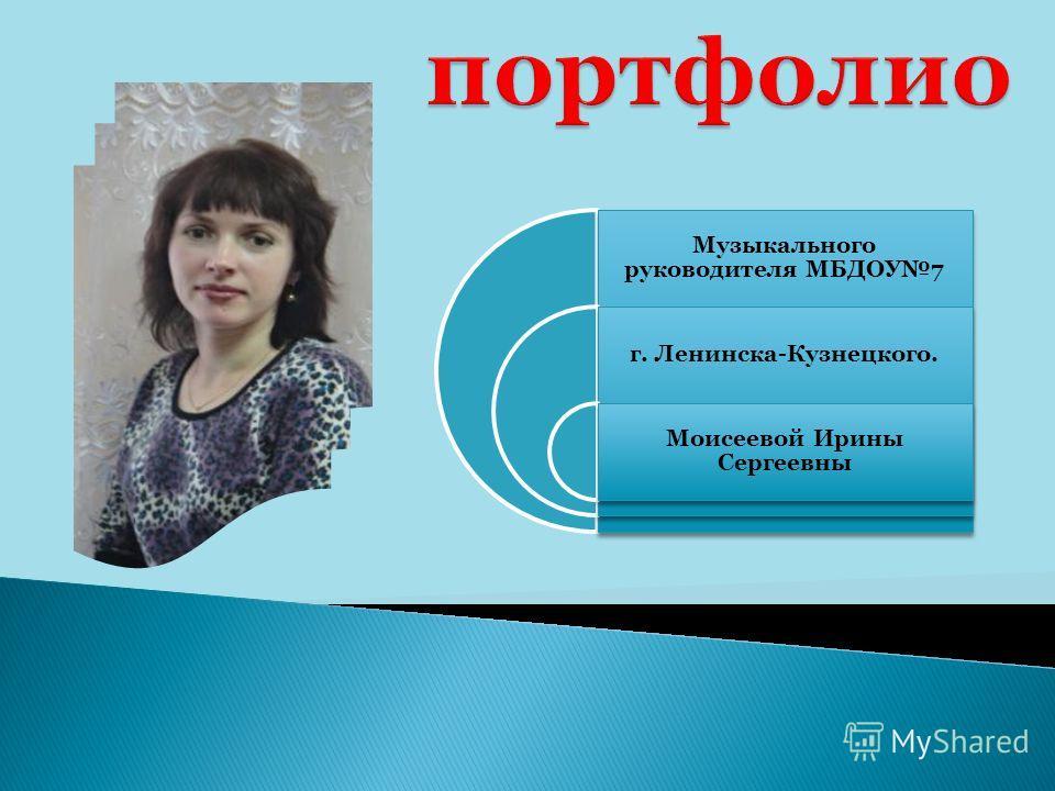 Музыкального руководителя МБДОУ7 г. Ленинска-Кузнецкого. Моисеевой Ирины Сергеевны