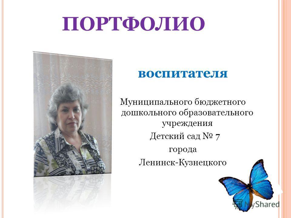 ПОРТФОЛИО воспитателя Муниципального бюджетного дошкольного образовательного учреждения Детский сад 7 города Ленинск-Кузнецкого