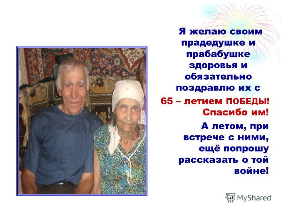 Я желаю своим прадедушке и прабабушке здоровья и обязательно поздравлю их с 65 – летием ПОБЕДЫ! Спасибо им! А летом, при встрече с ними, ещё попрошу рассказать о той войне!