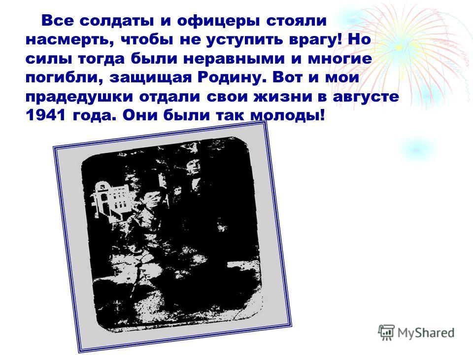 Все солдаты и офицеры стояли насмерть, чтобы не уступить врагу! Но силы тогда были неравными и многие погибли, защищая Родину. Вот и мои прадедушки отдали свои жизни в августе 1941 года. Они были так молоды!