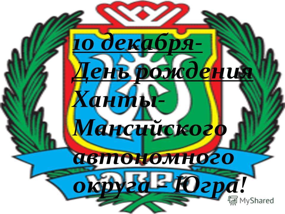 10 декабря- День рождения Ханты- Мансийского автономного округа – Югра!