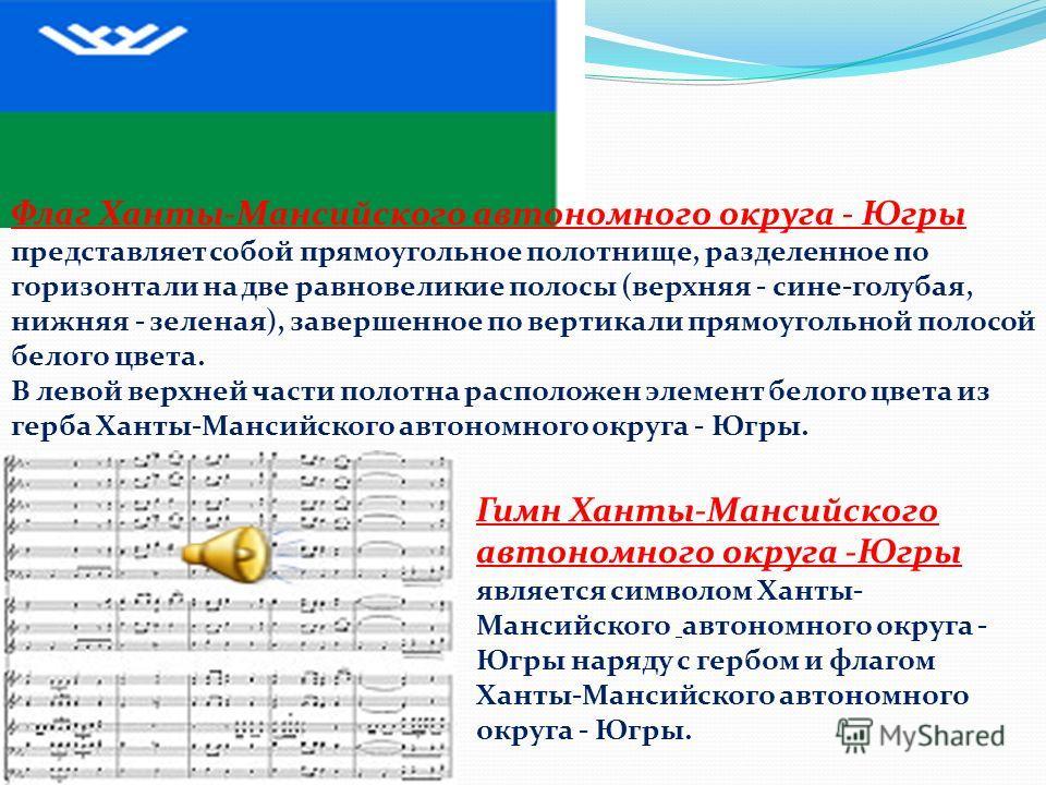 Флаг Ханты-Мансийского автономного округа - Югры представляет собой прямоугольное полотнище, разделенное по горизонтали на две равновеликие полосы (верхняя - сине-голубая, нижняя - зеленая), завершенное по вертикали прямоугольной полосой белого цвета
