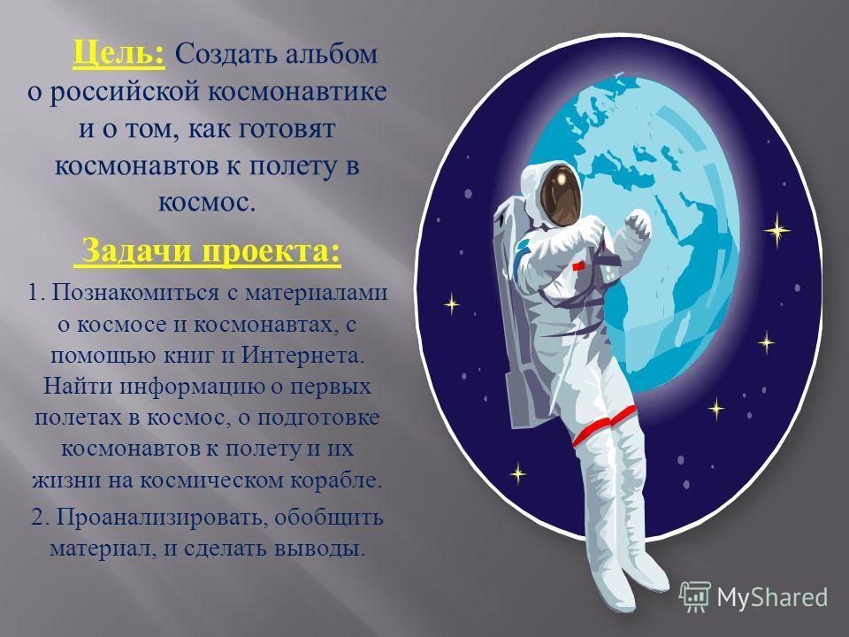 Цель : Создать альбом о российской космонавтике и о том, как готовят космонавтов к полету в космос. Задачи проекта : 1. Познакомиться с материалами о космосе и космонавтах, с помощью книг и Интернета. Найти информацию о первых полетах в космос, о под