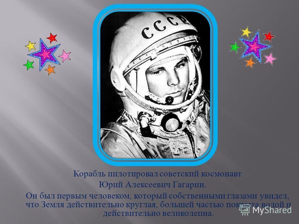 Корабль пилотировал советский космонавт Юрий Алексеевич Гагарин. Он был первым человеком, который собственными глазами увидел, что Земля действительно круглая, большей частью покрыта водой и действительно великолепна.