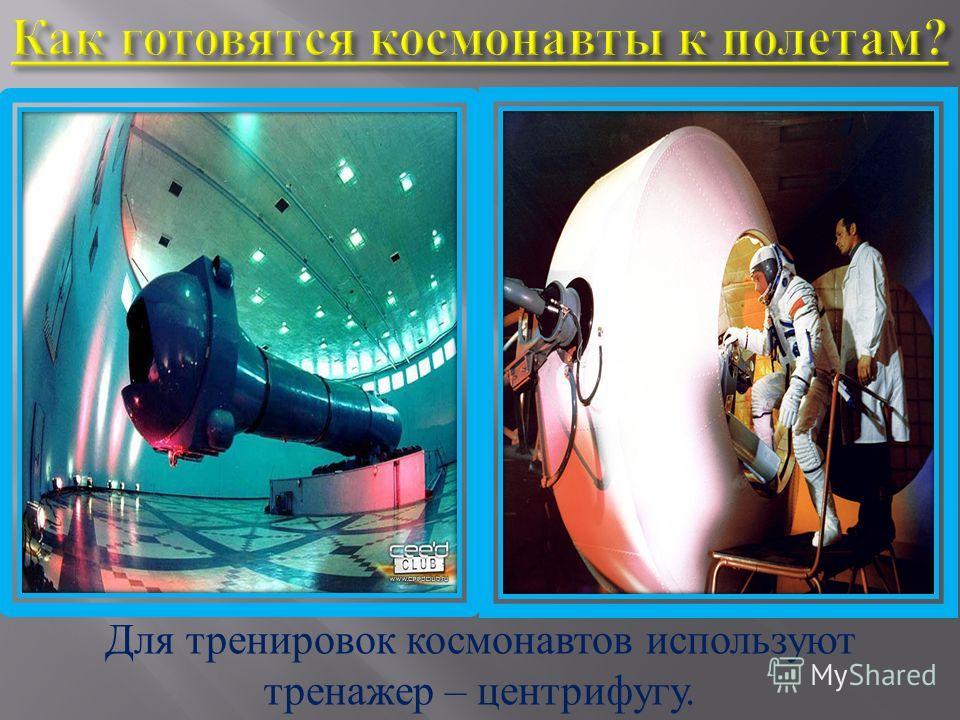 Для тренировок космонавтов используют тренажер – центрифугу.