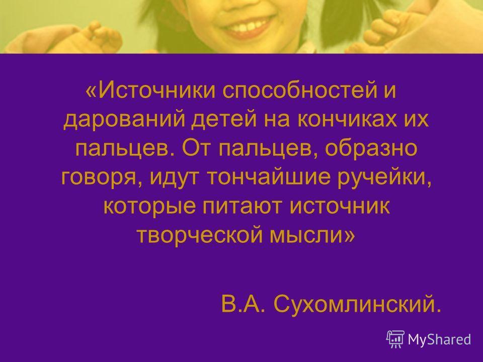 «Источники способностей и дарований детей на кончиках их пальцев. От пальцев, образно говоря, идут тончайшие ручейки, которые питают источник творческой мысли» В.А. Сухомлинский.