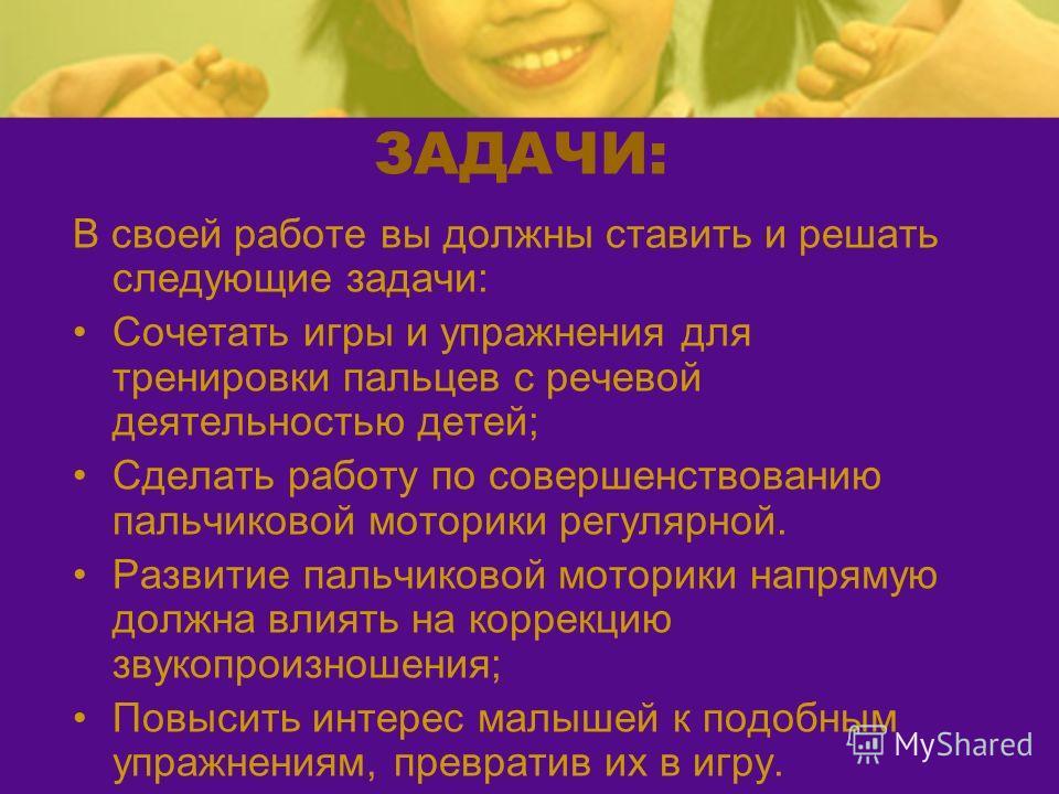 ЗАДАЧИ: В своей работе вы должны ставить и решать следующие задачи: Сочетать игры и упражнения для тренировки пальцев с речевой деятельностью детей; Сделать работу по совершенствованию пальчиковой моторики регулярной. Развитие пальчиковой моторики на