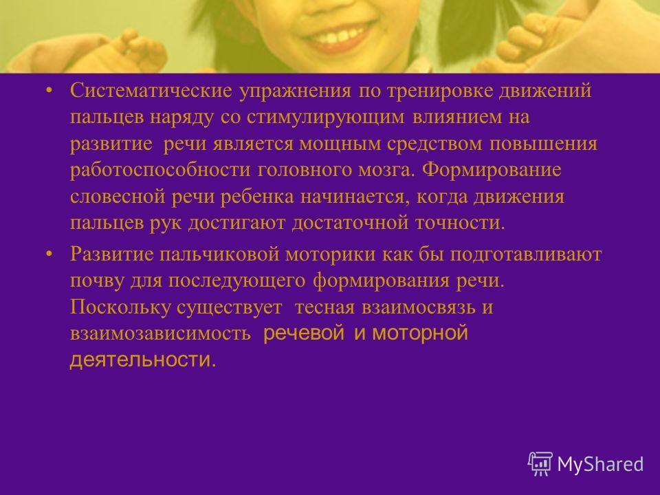 Систематические упражнения по тренировке движений пальцев наряду со стимулирующим влиянием на развитие речи является мощным средством повышения работоспособности головного мозга. Формирование словесной речи ребенка начинается, когда движения пальцев
