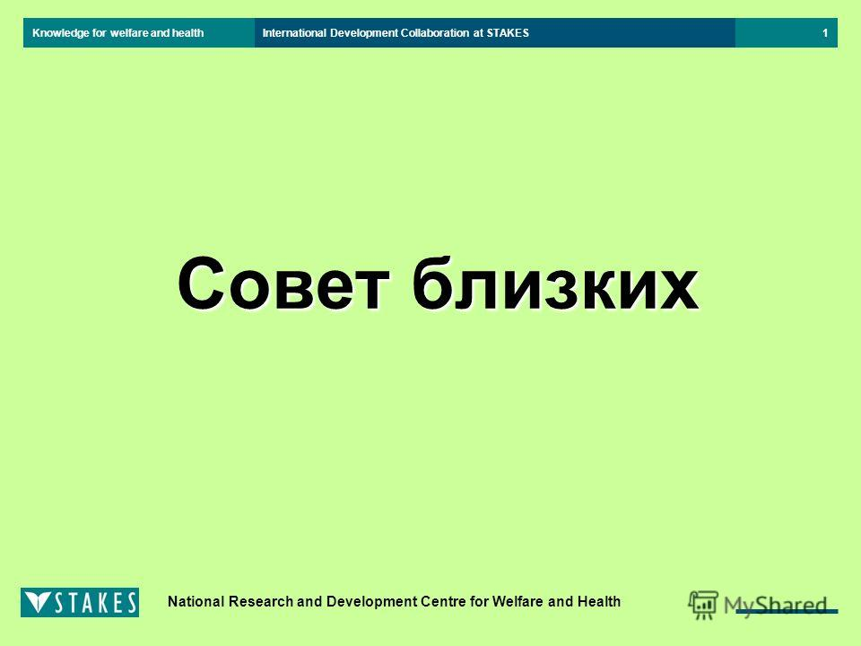 Knowledge for welfare and health National Research and Development Centre for Welfare and Health International Development Collaboration at STAKES1 Совет близких