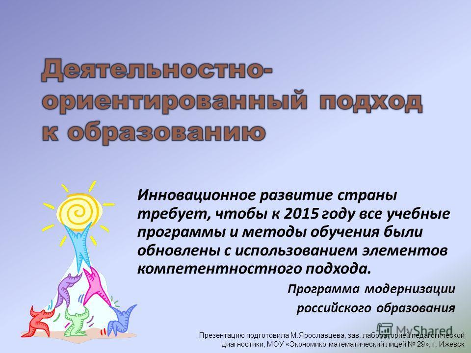 Инновационное развитие страны требует, чтобы к 2015 году все учебные программы и методы обучения были обновлены с использованием элементов компетентностного подхода. Программа модернизации российского образования Презентацию подготовила М.Ярославцева